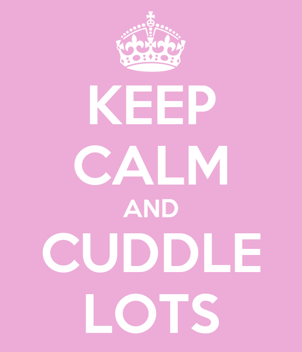 KEEP CALM AND CUDDLE LOTS
