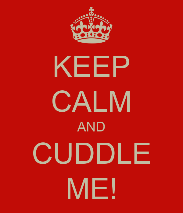 KEEP CALM AND CUDDLE ME!