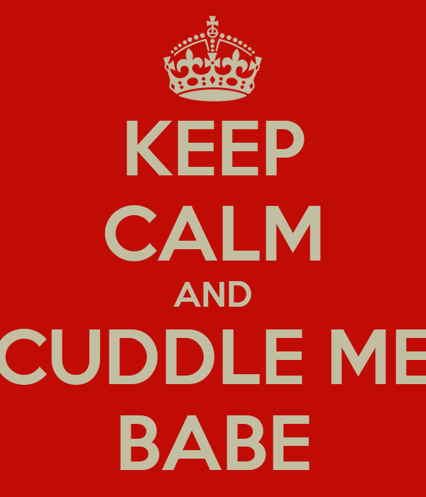 KEEP CALM AND CUDDLE ME BABE
