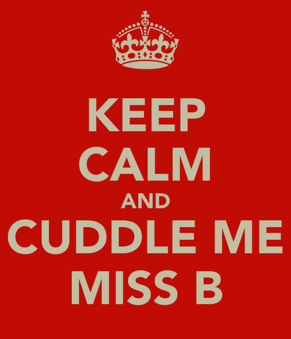 KEEP CALM AND CUDDLE ME MISS B