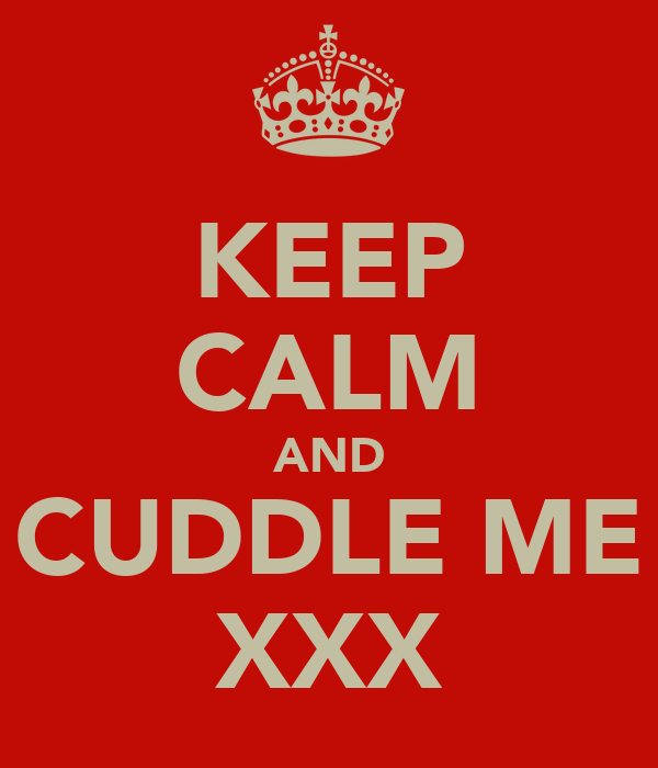 KEEP CALM AND CUDDLE ME XXX