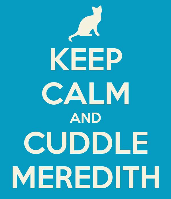 KEEP CALM AND CUDDLE MEREDITH