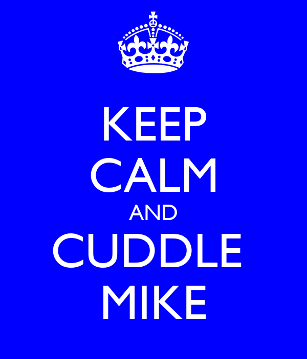 KEEP CALM AND CUDDLE  MIKE