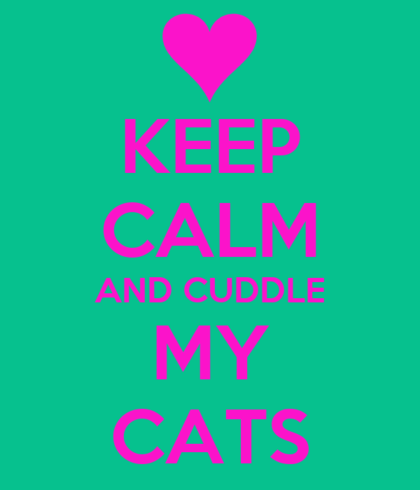 KEEP CALM AND CUDDLE MY CATS