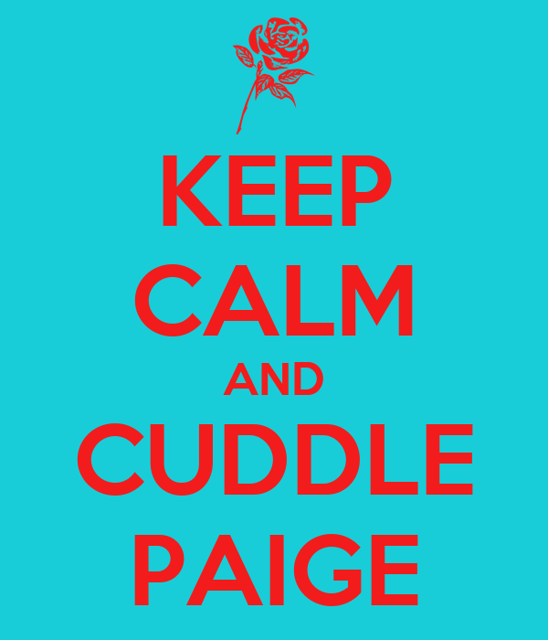 KEEP CALM AND CUDDLE PAIGE