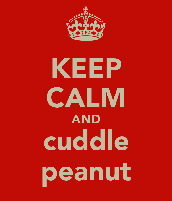 KEEP CALM AND cuddle peanut