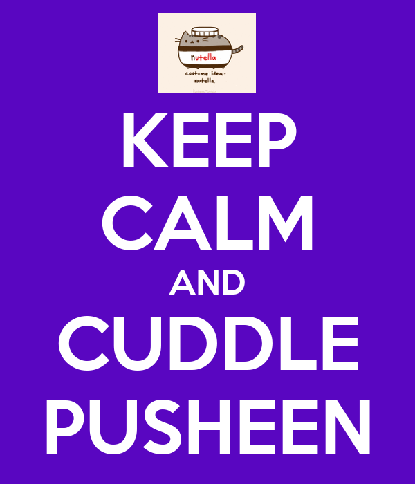 KEEP CALM AND CUDDLE PUSHEEN