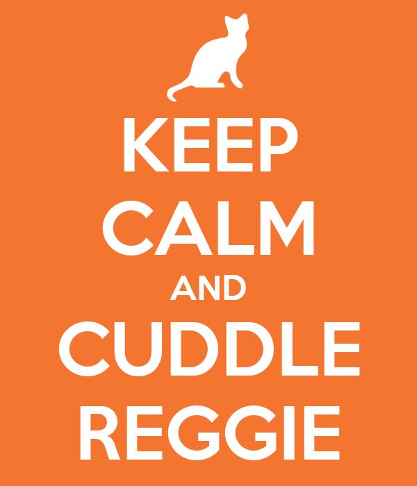 KEEP CALM AND CUDDLE REGGIE
