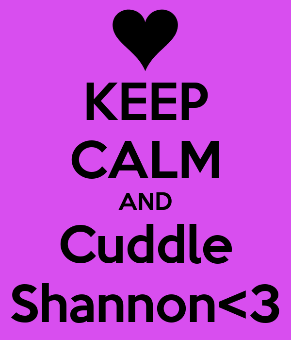 KEEP CALM AND Cuddle Shannon<3