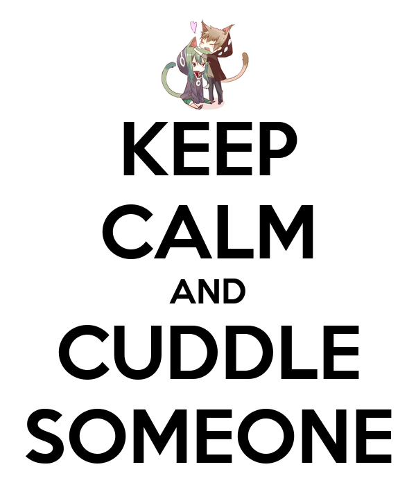 KEEP CALM AND CUDDLE SOMEONE