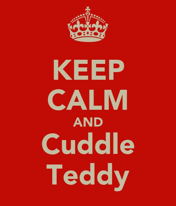 KEEP CALM AND Cuddle Teddy