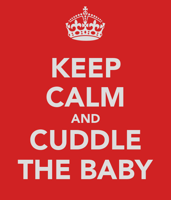 KEEP CALM AND CUDDLE THE BABY