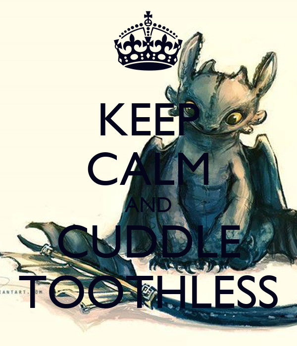 KEEP CALM AND CUDDLE TOOTHLESS