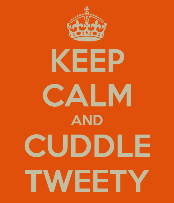 KEEP CALM AND CUDDLE TWEETY