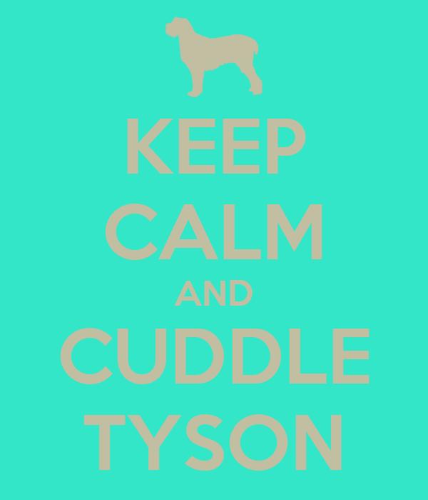 KEEP CALM AND CUDDLE TYSON