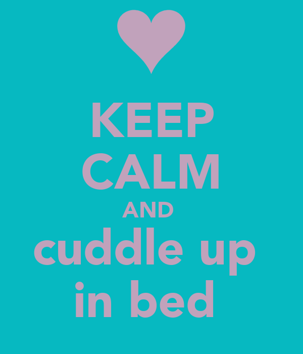 KEEP CALM AND  cuddle up  in bed