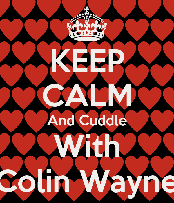 KEEP CALM And Cuddle With Colin Wayne