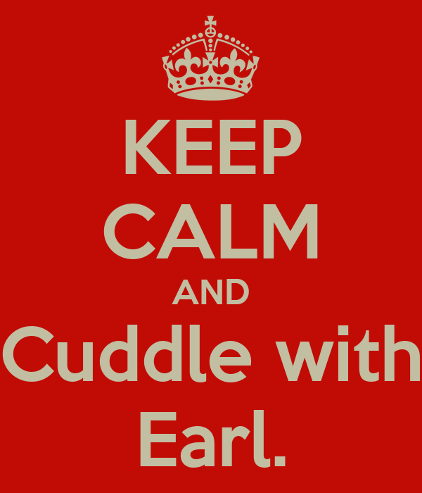 KEEP CALM AND Cuddle with Earl.