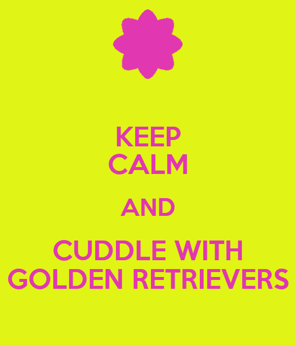 KEEP CALM AND CUDDLE WITH GOLDEN RETRIEVERS