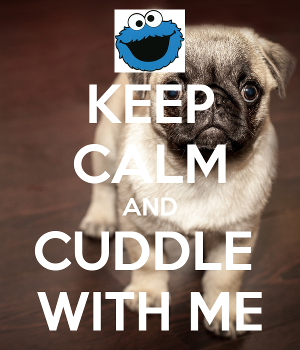 KEEP CALM AND CUDDLE  WITH ME
