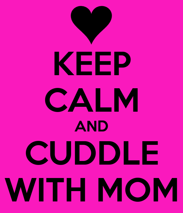 KEEP CALM AND CUDDLE WITH MOM