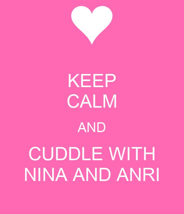 KEEP CALM AND CUDDLE WITH NINA AND ANRI