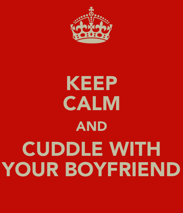 KEEP CALM AND CUDDLE WITH YOUR BOYFRIEND