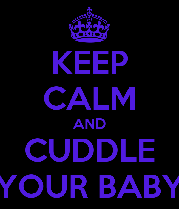 KEEP CALM AND CUDDLE YOUR BABY
