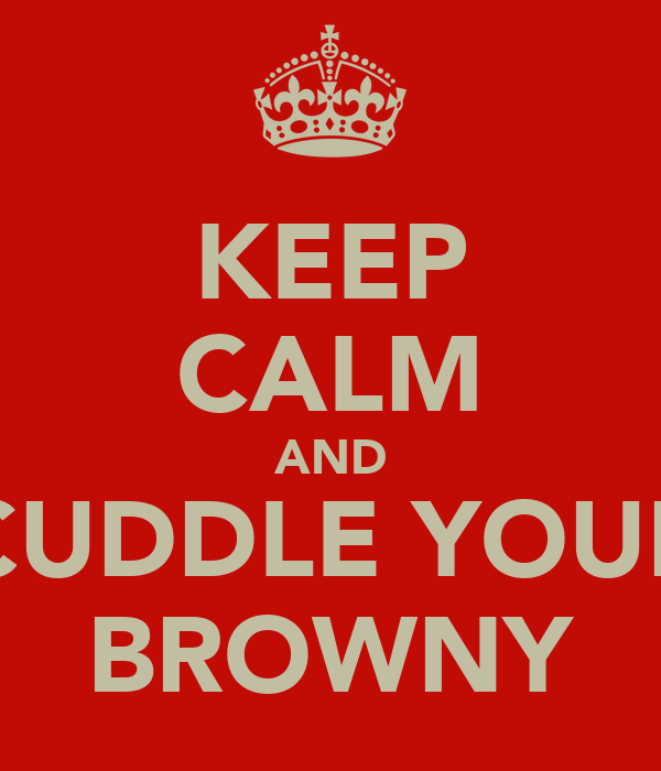 KEEP CALM AND CUDDLE YOUR BROWNY
