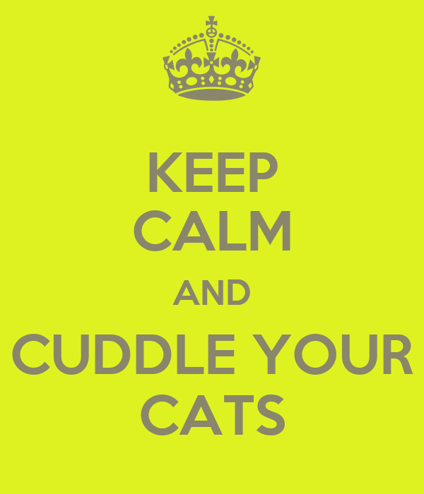 KEEP CALM AND CUDDLE YOUR CATS