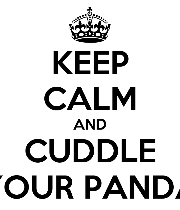 KEEP CALM AND CUDDLE YOUR PANDA