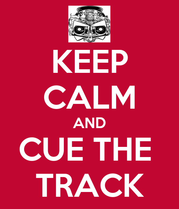 KEEP CALM AND CUE THE  TRACK