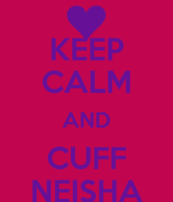 KEEP CALM AND CUFF NEISHA