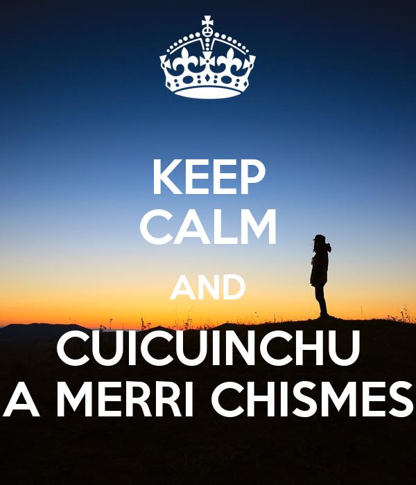 KEEP CALM AND CUICUINCHU A MERRI CHISMES