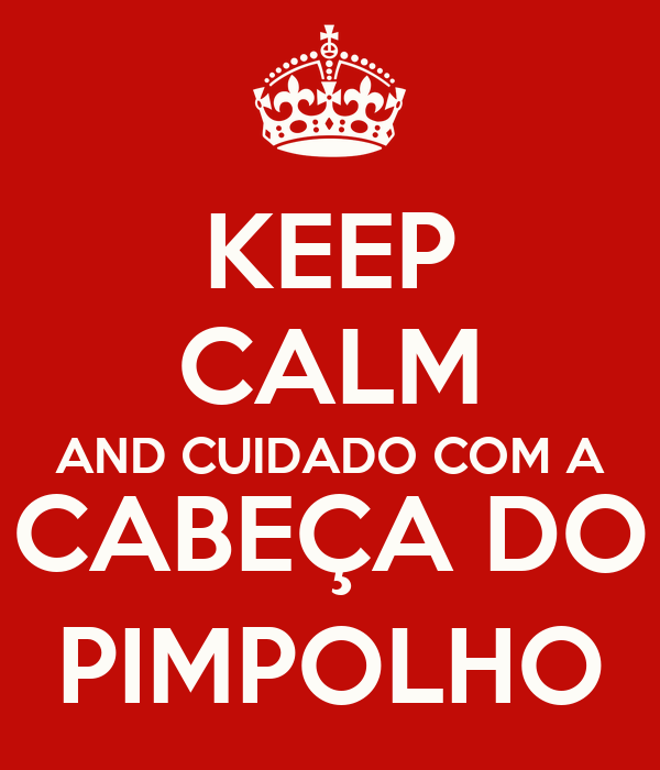 KEEP CALM AND CUIDADO COM A CABEÇA DO PIMPOLHO