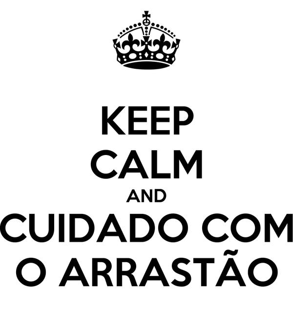 KEEP CALM AND CUIDADO COM O ARRASTÃO
