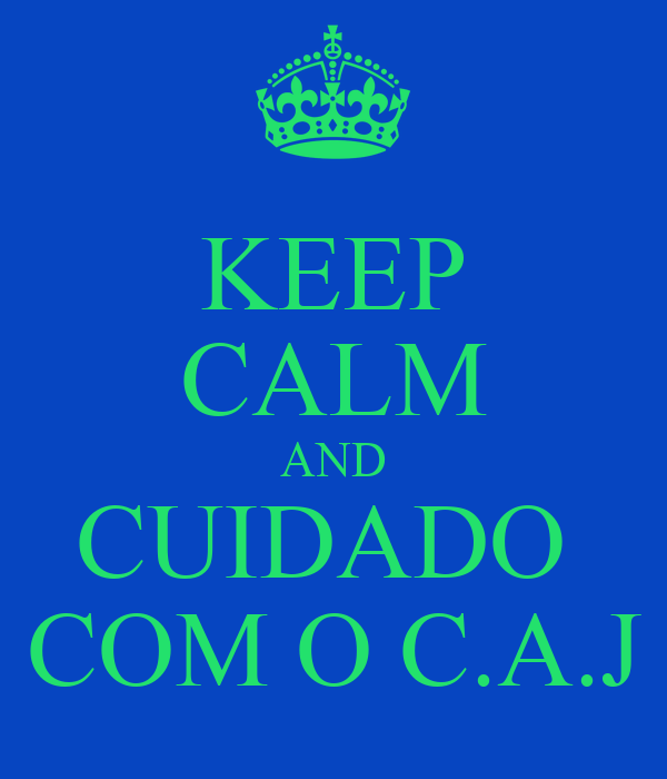 KEEP CALM AND CUIDADO  COM O C.A.J