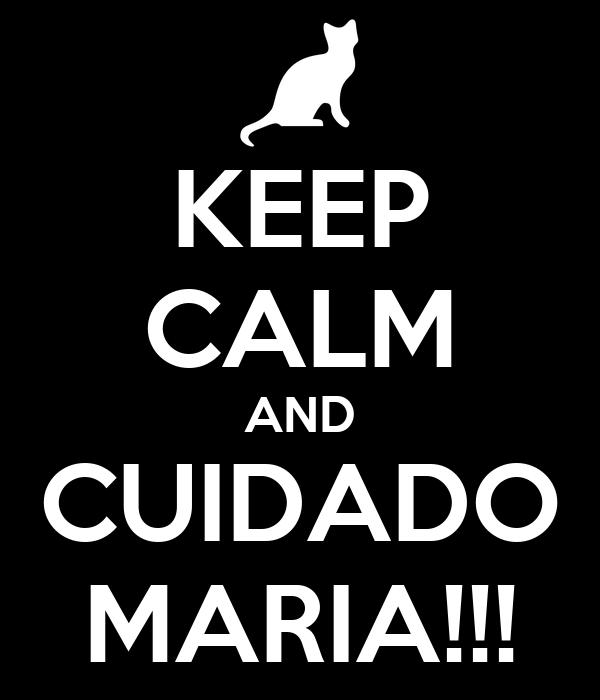 KEEP CALM AND CUIDADO MARIA!!!