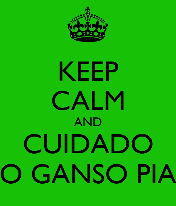 KEEP CALM AND CUIDADO O GANSO PIA