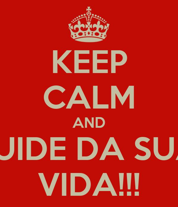 KEEP CALM AND CUIDE DA SUA  VIDA!!!