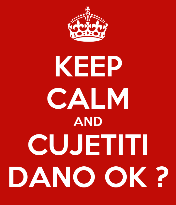 KEEP CALM AND CUJETITI DANO OK ?