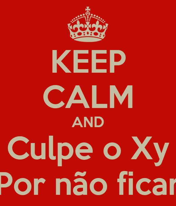 KEEP CALM AND Culpe o Xy Por não ficar
