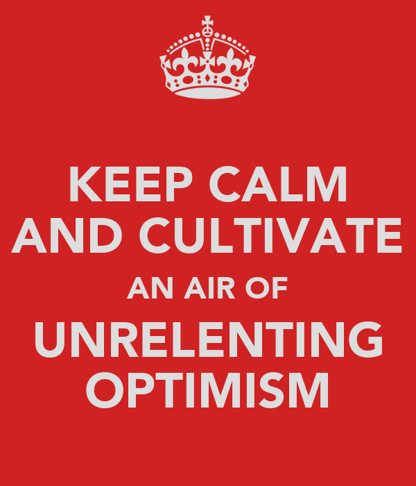 KEEP CALM AND CULTIVATE AN AIR OF UNRELENTING OPTIMISM