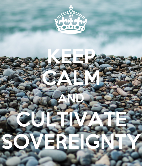 KEEP CALM AND CULTIVATE SOVEREIGNTY