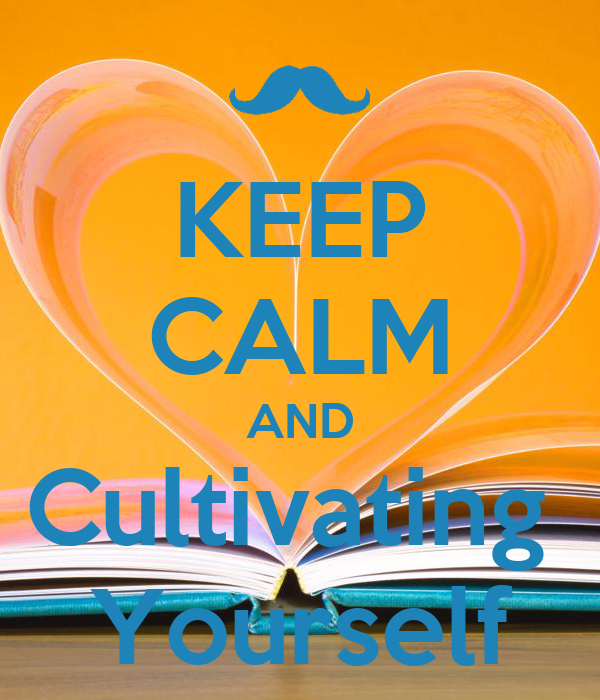 KEEP CALM AND Cultivating  Yourself
