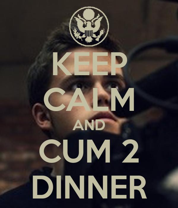 KEEP CALM AND CUM 2 DINNER