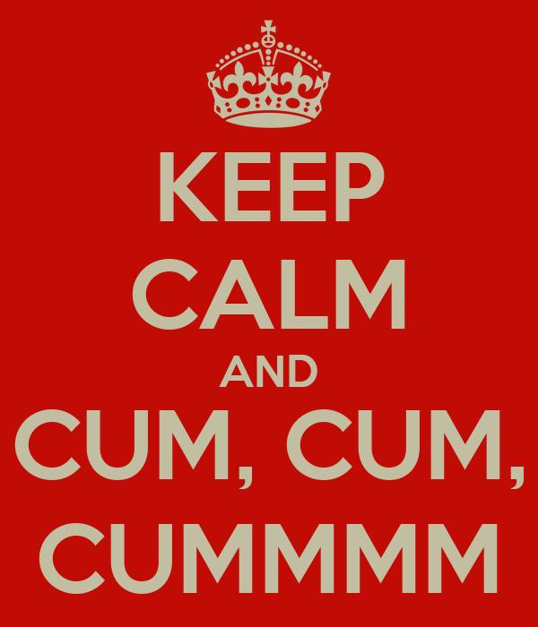 KEEP CALM AND CUM, CUM, CUMMMM