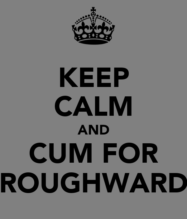 KEEP CALM AND CUM FOR ROUGHWARD