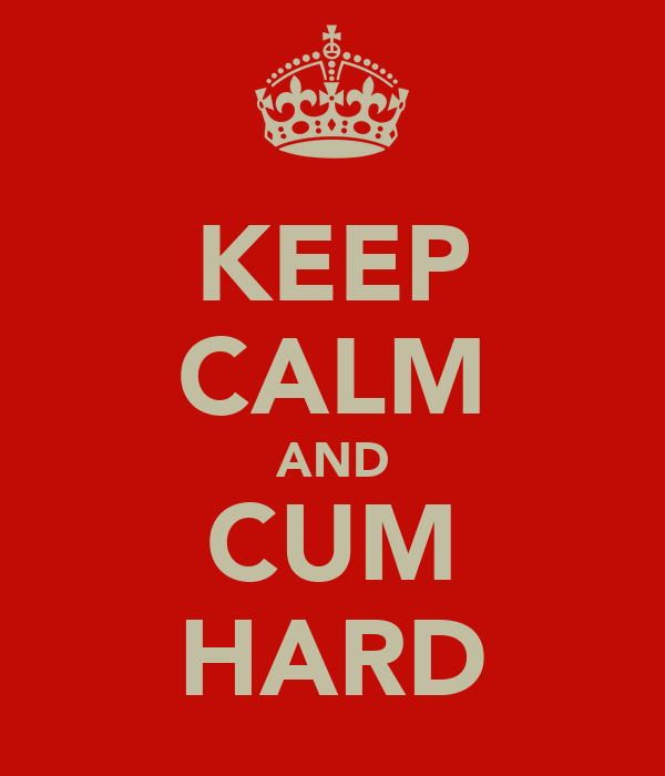 KEEP CALM AND CUM HARD