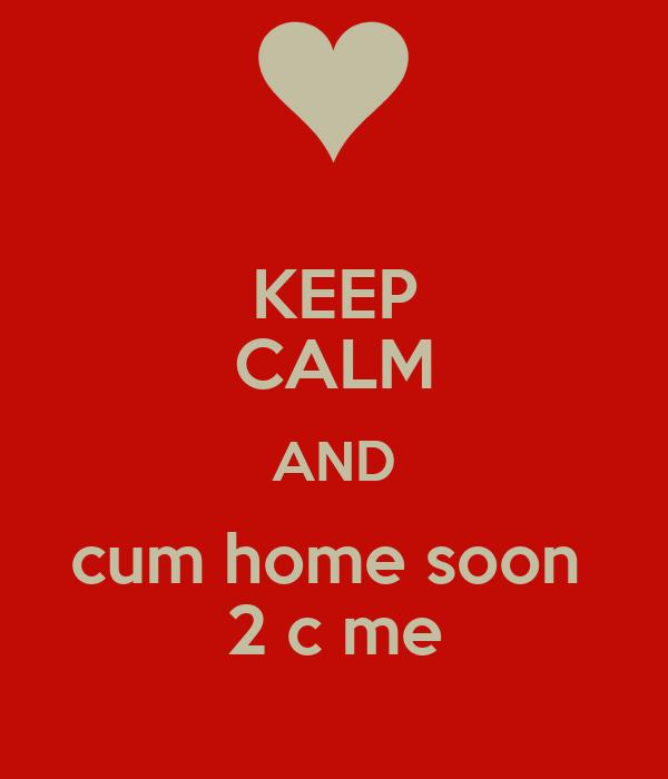 KEEP CALM AND cum home soon  2 c me